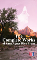 The Complete Works of Sara Agnes Rice Pryor (Illustrated Edition)