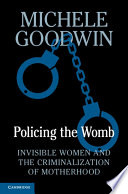 """Policing the Womb: Invisible Women and the Criminalization of Motherhood"" by Michele Goodwin"