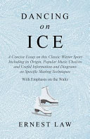 Dancing on Ice   A Concise Essay on this Classic Winter Sport Including Its Origin  Popular Music Choices and Useful Information and Diagrams on Specific Skating Techniques   With Emphasis on the Waltz
