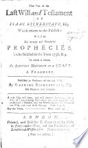 The Part of the Last Will and Testament of Isaac Bickerstaff, Esq; which Relates to the Publick: with His Strange and Wonderful Prophecies, to be Fulfilled in the Years 1738, & 9. To which is Added, an Important Meditation on a Staff. A Fragment. Published ... by Gabriel Bickerstaff, Esq; His Nephew, Etc