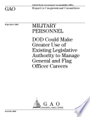 Military personnel DOD could make greater use of existing legislative authority to manage general and flag officer careers : report to congressional committees.