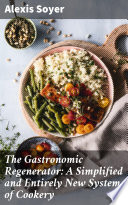 The Gastronomic Regenerator  A Simplified and Entirely New System of Cookery