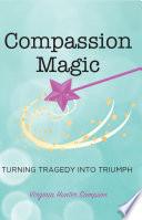 Compassion Magic  Turning Tragic into Triumph