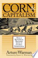 """Corn and Capitalism: How a Botanical Bastard Grew to Global Dominance"" by Arturo Warman"
