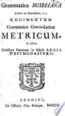 Grammatica Busbeiana auctior&emendatior, i.e. Rudimentum grammaticæ græco-latinæ metricum in usum nobilium puerorum in Schola Regia Westmonasterii