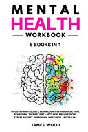 MENTAL HEALTH Workbook 6 BOOKS IN 1 Discover Mind Secrets  Learn Cognitive and Dialectical Behavioral Therapy  CBT   DBT   Heal and Overcome Stress  Anxiety  Depression  Insecurity  and Trauma