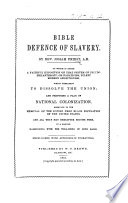Bible Defence Of Slavery To Which Is Added A Faithful Exposition Of That System Of Pseudo Philanthropy Or Fanaticism Yclept Modern Abolitionism And Proposing A Plan Of National Colonization Adequate To The Removal Of The Entire Free Black Population Of The United States Etc