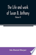 The Life and Work of Susan B. Anthony; Including Public Addresses, Her Own Letters and Many from Her Contemporaries During Fifty Years (Volume II)