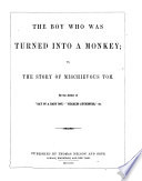 The boy who was turned into a monkey; or, The story of mischievous Tom, by the author of 'Day of a baby boy'.