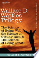 """""""Wallace D. Wattles Trilogy: The Science of Being Well, the Science of Getting Rich & the Science of Being Great"""" by Wallace D. Wattles"""