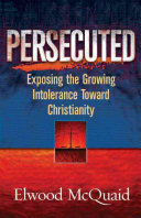 Persecuted: Exposing the Growing Intolerance Toward Christianity