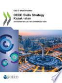 OECD Skills Studies OECD Skills Strategy Kazakhstan Assessment and Recommendations