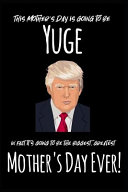 This Mother s Day Is Going to Be Yuge in Fact It s Going to Be the Biggest  Greatest Mother s Day Ever
