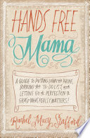 """Hands Free Mama: A Guide to Putting Down the Phone, Burning the To-Do List, and Letting Go of Perfection to Grasp What Really Matters!"" by Rachel Macy Stafford"