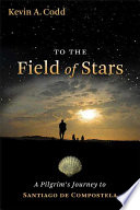 """To the Field of Stars: A Pilgrim's Journey to Santiago de Compostela"" by Kevin A. Codd"