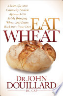 """Eat Wheat: A Scientific and Clinically-Proven Approach to Safely Bringing Wheat and Dairy Back Into Your Diet"" by John Douillard"
