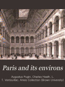 Paris and Its Environs, Displayed in a Series of Two Hundred Picturesque Views, from Original Drawings