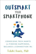 Outsmart your smartphone: conscious tech habits for finding happiness, balance & connection IRL