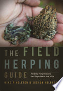 """The Field Herping Guide: Finding Amphibians and Reptiles in the Wild"" by Mike Pingleton, Joshua Holbrook"