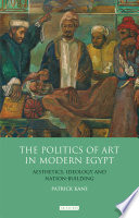 The Politics of Art in Modern Egypt  : Aesthetics, Ideology and Nation-Building