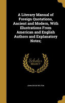 A Literary Manual of Foreign Quotations  Ancient and Modern  with Illustrations from American and English Authors and Explanatory Notes