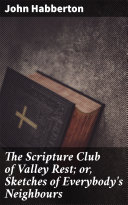 The Scripture Club of Valley Rest; or, Sketches of Everybody's Neighbours Pdf/ePub eBook