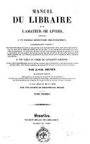 Manuel du libraire et de l'amateur de livres contenant, 1. un nouveau dictionnaire bibliographique, considérablement augmenté ... 2. une table en forme de catalogue raisonné ... par J. Ch. Brunet