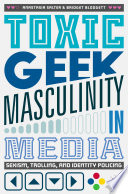 """Toxic Geek Masculinity in Media: Sexism, Trolling, and Identity Policing"" by Anastasia Salter, Bridget Blodgett"