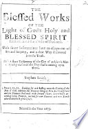 The Blessed Works of the Light of God's Holy ... Spirit Exalted Above the Works of Darkness. With Some Information how to Escape Out of Sin and Iniquity, Etc
