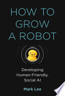 link to How to grow a robot : developing human-friendly, social AI in the TCC library catalog