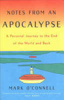 Notes from an apocalypse : a personal journey to the end of the world and back / Mark O'Connell