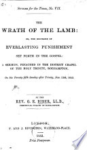 The Wrath of the Lamb: Or, the Doctrine of Everlasting Punishment Set Forth in the Gospel: a Sermon, Etc