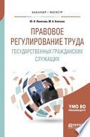 Правовое регулирование труда государственных гражданских служащих. Учебное пособие для бакалавриата и магистратуры