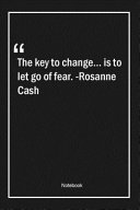 The Key to Change... Is to Let Go of Fear. -Rosanne Cash