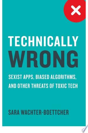 Technically+Wrong%3A+Sexist+Apps%2C+Biased+Algorithms%2C+and+Other+Threats+of+Toxic+Tech