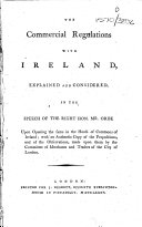 The Commercial Regulations with Ireland  Explained and Considered  in the Speech of the Right Hon  Mr  Orde Upon Opening the Same in the House of Commons of Ireland  with an Authentic Copy of the Propositions  and of the Observations  Made Upon Them by the Committee of Merchants and Traders of the City of London