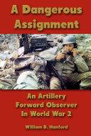A Dangerous Assignment: An Artillery Forward Observer In World War 2