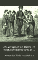 My last cruise; or, Where we went and what we saw; an account of visits to the Malay and Loo-Choo islands [&c.].