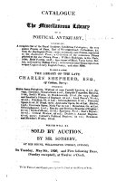 Catalogue of the Miscellaneous Library of a Poetical Antiquary ... to which is Added the Library of the Late Charles Shepherd ... which Will be Sold by Auction, by Mr. Sotheby, at His House, Wellington Street, Strand, on Tuesday, May 9th, 1826, and Five Following Days, (Sundays Excepted), at Twelve O'clock