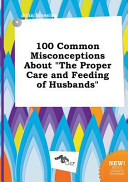 100 Common Misconceptions about the Proper Care and Feeding of Husbands Book