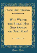 Who Wrote the Bible  Has God Spoken Or Only Man   Classic Reprint