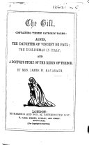 The Gift  Containing Three Catholic Tales  Agnes  the Daughter of Vincent de Paul  the Englishman in Italy  and a Doctor s Story of the Reign of Terror