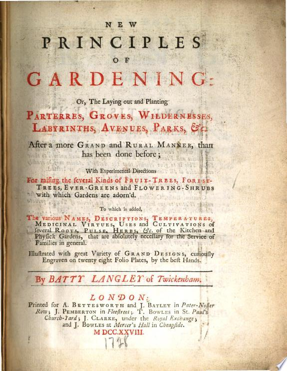 New Principles of Gardening: Or, The Laying Out and Planting Parterres, Groves, Wildernesses, Labyrinths, Avenues, Parks, &c. After a More Grand and Rural Manner, Than Has Been Done Before