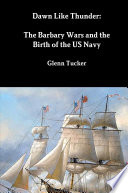 Dawn Like Thunder  The Barbary Wars and the Birth of the US Navy