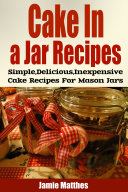 Cake in a Jar Recipes: Easy, Delicious & Inexpensive Cake Recipes For Mason Jar Desserts