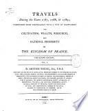 Travels During the Years 1787  1788   1789  Undertaken More Particularly with a View of Ascertaining the Cultivation  Wealth  Resources  and National Prosperity of the Kingdom of France