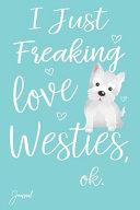 I Just Freaking Love Westies Ok Journal