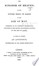 The Kingdom of Heaven  Or  the Future Reign on Earth of the Son of Man  According to Its Prophetic Delineation Contained in the Second and Seventh Chapters of the Book of Daniel  Etc Book