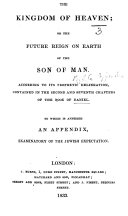 The Kingdom of Heaven  Or  the Future Reign on Earth of the Son of Man  According to Its Prophetic Delineation Contained in the Second and Seventh Chapters of the Book of Daniel  Etc