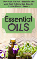 Essential Oils Discover The Top 7 Essential Oils And Astonishing Benefits For Health And Beauty